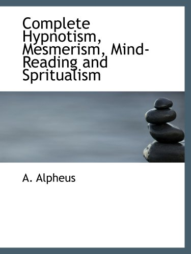 9780554210117: Complete Hypnotism, Mesmerism, Mind-Reading and Spritualism: How to Hypnotize: Being an Exhaustive and Practica