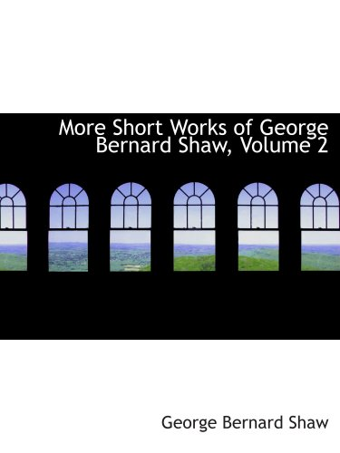 More Short Works of George Bernard: Shaw, Volume 2 (0554210363) by Shaw, George Bernard
