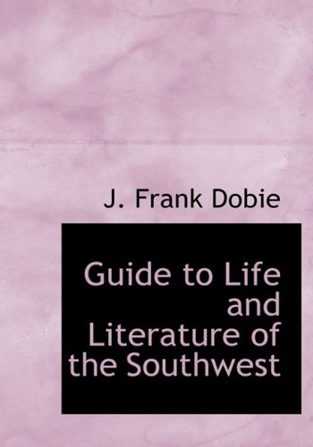 Guide to Life and Literature of the Southwest (Large Print Edition) (0554218496) by J. Frank Dobie