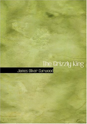 The Grizzly King (Large Print Edition) (9780554234922) by James Oliver Curwood