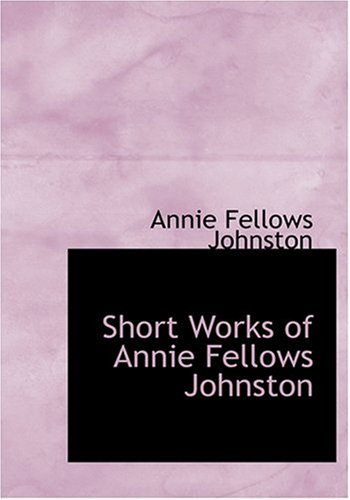 Short Works of Annie Fellows Johnston (Large Print Edition) (0554262975) by Annie Fellows Johnston