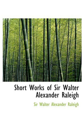 9780554265858: Short Works of Sir Walter Alexander Raleigh (Large Print Edition)