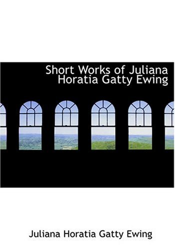 Short Works of Juliana Horatia Gatty Ewing (Large Print Edition) (0554267624) by Ewing, Juliana Horatia Gatty