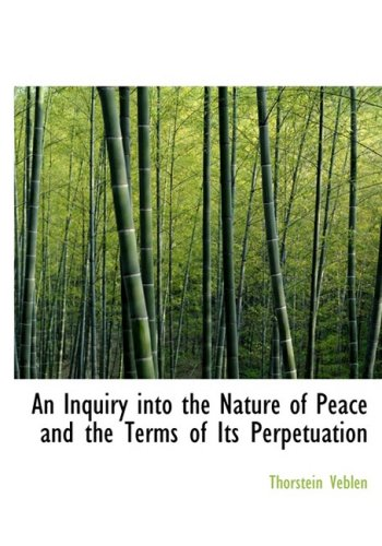 An Inquiry into the Nature of Peace and the Terms of Its Perpetuation (Large Print Edition): Veblen...