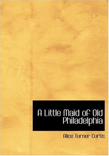 A Little Maid of Old Philadelphia (Large Print Edition): Alice Turner Curtis