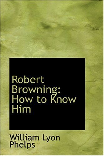 Robert Browning: How to Know Him: William Lyon Phelps