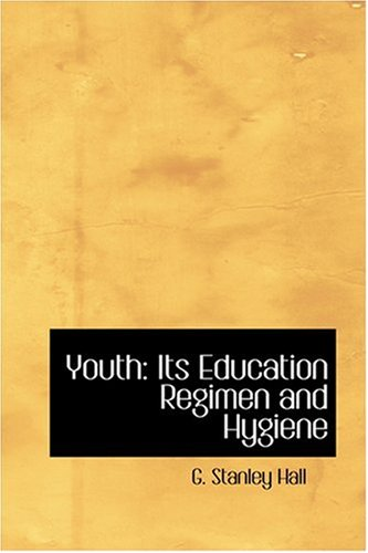 Youth: Its Education Regimen and Hygiene: G. Stanley Hall