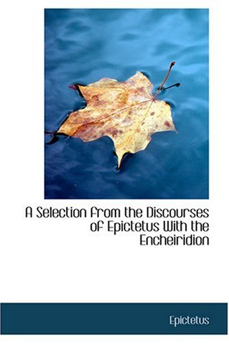 A Selection from the Discourses of Epictetus With the Encheiridion: Epictetus