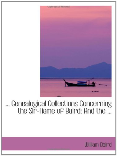 . Genealogical Collections Concerning the Sir-Name of Baird: And the .: William Baird