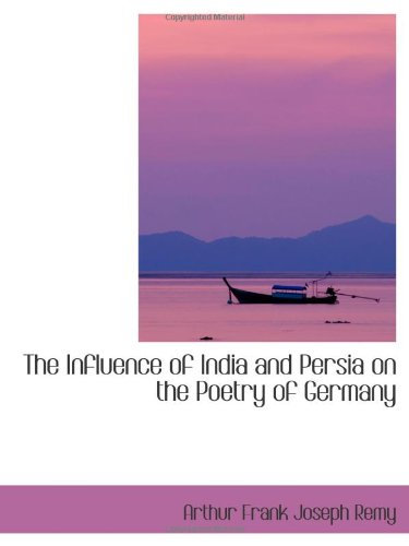 The Influence of India and Persia on the Poetry of Germany: Arthur Frank Joseph Remy