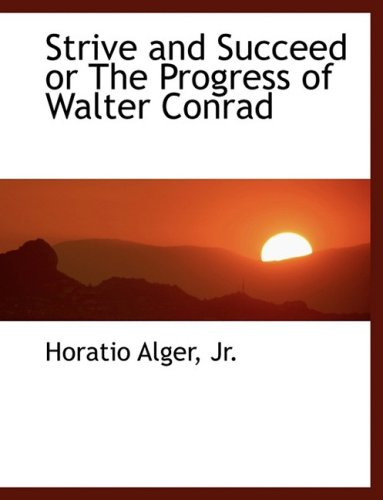 Strive and Succeed or The Progress of Walter Conrad (Large Print Edition) (9780554457222) by Horatio Alger Jr.