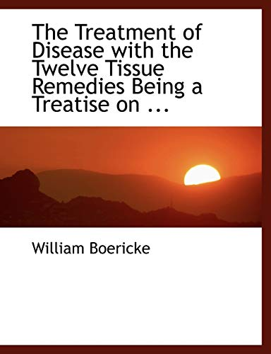 The Treatment of Disease with the Twelve Tissue Remedies Being a Treatise (0554459612) by William Boericke