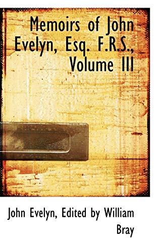 Memoirs of John Evelyn, Esq. F.R.S., Volume: Evelyn, Edited by