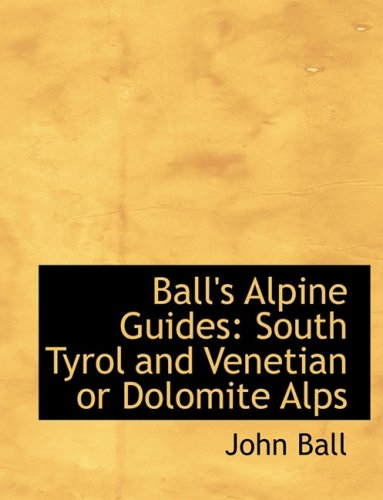 9780554524764: Ball's Alpine Guides: South Tyrol and Venetian or Dolomite Alps (Large Print Edition)