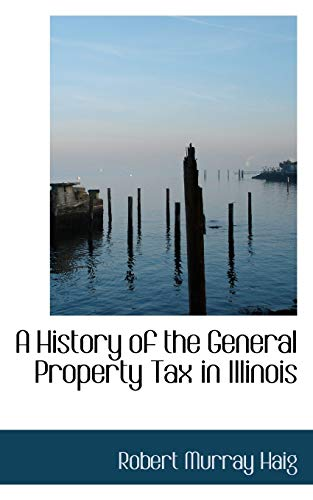 9780554541358: A History of the General Property Tax in Illinois (Bibliobazaar Reproduction)