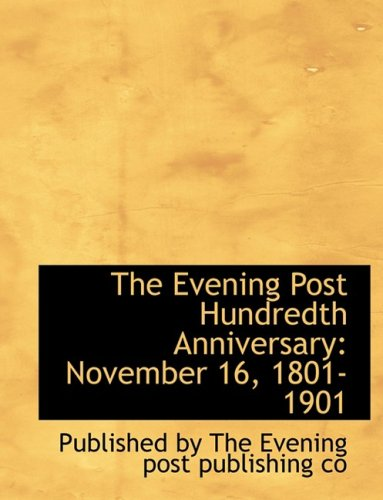 9780554541761: The Evening Post Hundredth Anniversary: November 16, 1801-1901 (Large Print Edition)