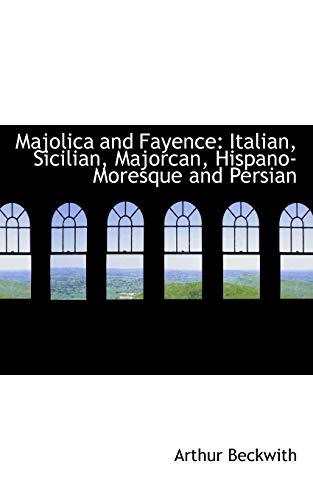 Majolica and Fayence: Italian, Sicilian, Majorcan, Hispano-Moresque: Arthur Beckwith
