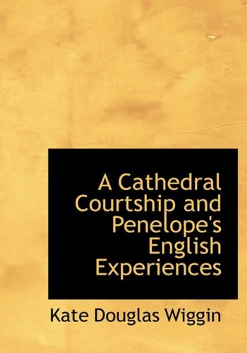 A Cathedral Courtship and Penelope's English Experiences (Large Print Edition) (9780554629414) by Kate Douglas Wiggin