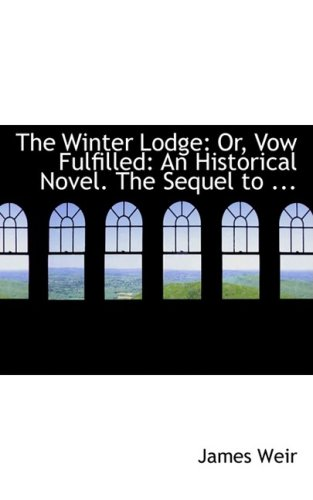 The Winter Lodge: Or, Vow Fulfilled: An Historical Novel. The Sequel to ... (0554653443) by James Weir