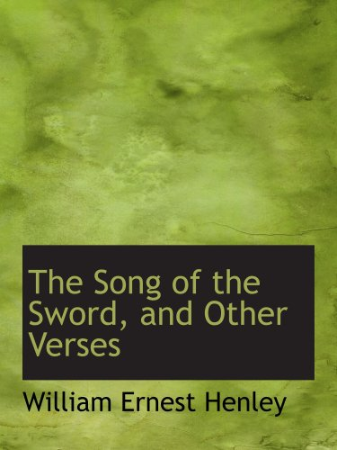 The Song of the Sword, and Other Verses: William Ernest Henley