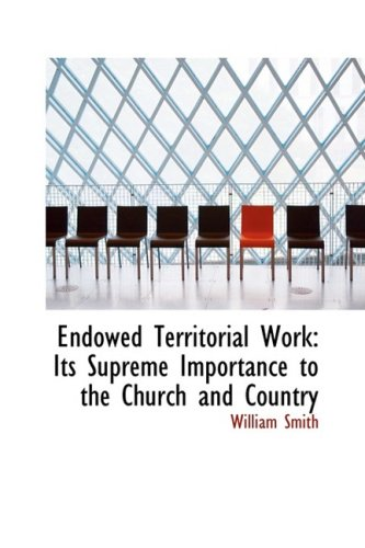 Endowed Territorial Work: Its Supreme Importance to the Church and Country (9780554662817) by William Smith