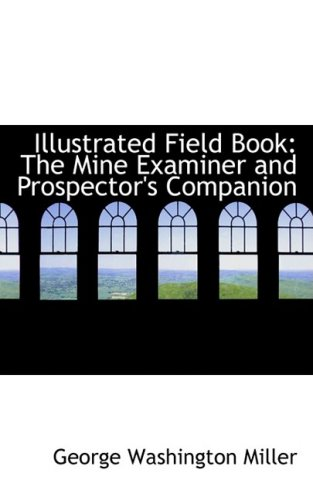 9780554669489: Illustrated Field Book: The Mine Examiner and Prospector's Companion