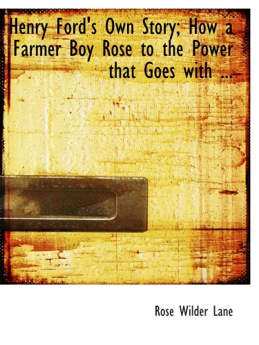 Henry Ford's Own Story; How a Farmer Boy Rose to the Power that Goes with ... (0554686015) by Rose Wilder Lane