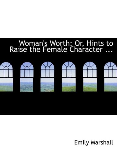 9780554735801: Woman's Worth: Or, Hints to Raise the Female Character ... (Large Print Edition)