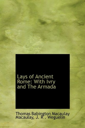 Lays of Ancient Rome: With Ivry and: Babington Macaulay Macaulay,