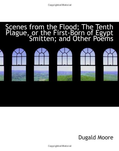 9780554819150: Scenes from the Flood; The Tenth Plague, or the First-Born of Egypt Smitten; and Other Poems