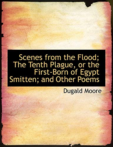 9780554819174: Scenes from the Flood; The Tenth Plague, or the First-Born of Egypt Smitten; and Other Poems (Large Print Edition)