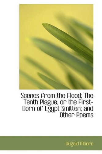 9780554819204: Scenes from the Flood; The Tenth Plague, or the First-Born of Egypt Smitten; and Other Poems