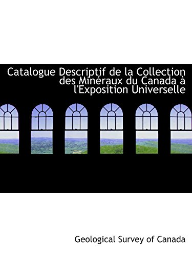 Catalogue Descriptif de la Collection des Minéraux du Canada Ã: l'Exposition Universelle (French Edition) (0554874644) by Geological Survey of Canada