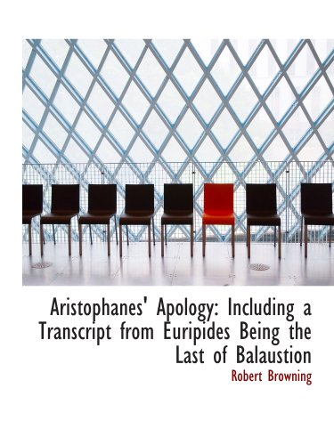 Aristophanes' Apology: Including a Transcript from Euripides Being the Last of Balaustion (0554987139) by Browning, Robert