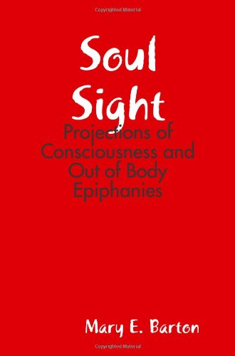 Soul Sight - Projections of Consciousness and Out of Body Epiphanies: Barton, Mary E.