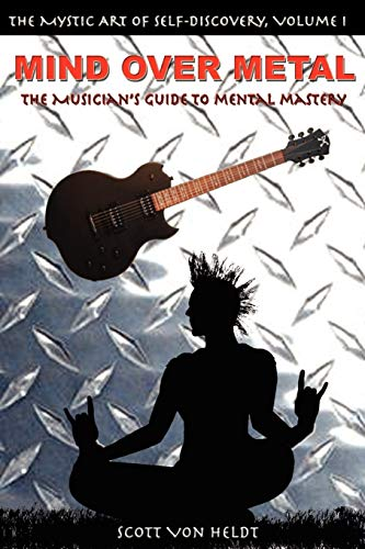 Mind Over Metal: The Musician's Guide to Mental Mastery: Scott Von Heldt