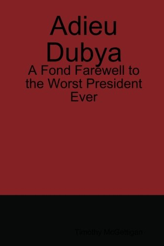9780557051106: Adieu Dubya: A Fond Farewell to the Worst President Ever
