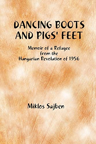 Dancing Boots and Pigs' Feet: Memoir Of a Refugee from the Hungarian Revolution of 1956: Sajben...