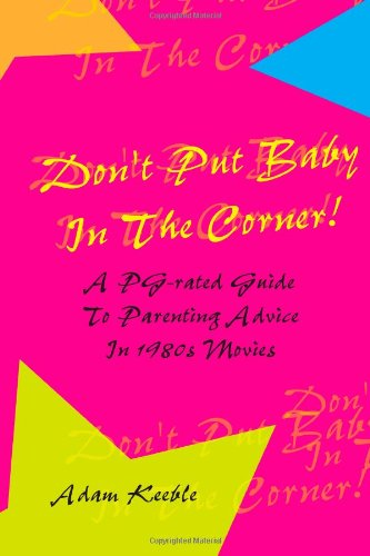 Don't Put Baby In The Corner! A PG-Rated Guide To Parenting Advice Found In 1980s Movies.: ...