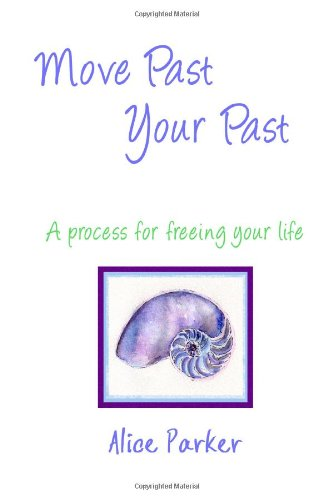 Move Past Your Past - A process for freeing your life: Parker, Alice