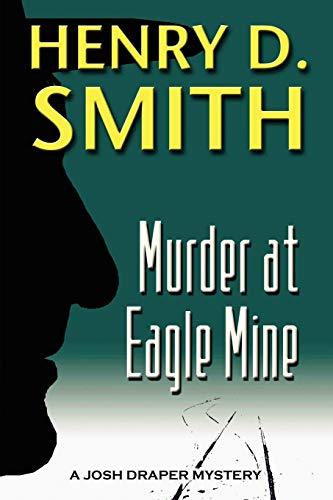 Murder at Eagle Mine: A Josh Draper Mystery: Henry D. Smith