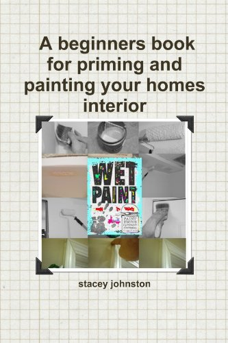 Wet Paint A Beginners Book for Priming and Painting Your Homes Interior: Stacey Johnston