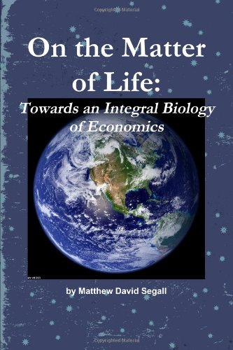 9780557429974: On The Matter Of Life: Towards An Integral Biology Of Economics