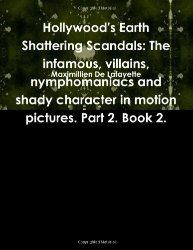 9780557444793: Hollywood's Earth Shattering Scandals: The infamous, villains, nymphomaniacs and shady character in motion pictures. Part 2. Book 2.