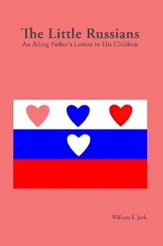 The Little Russians: an Ailing Father's Letters to His Children {SIXTH EDITION}: Jack, William...