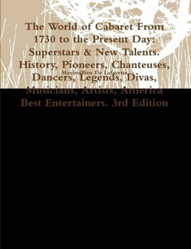 The World of Cabaret From 1730 to the Present Day: Superstars & New Talents. History, Pioneers, Chanteuses, Dancers, Legends, Divas, Musicians, Artists, America Best Entertainers. 3rd Edition (9780557453610) by Maximillien De Lafayette