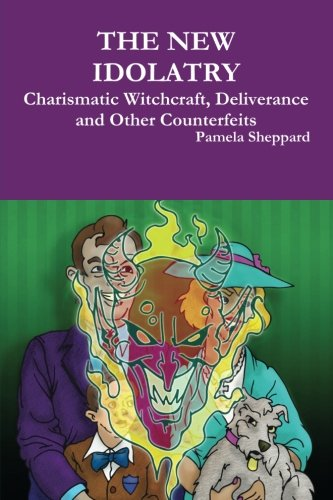 THE NEW IDOLATRY: Charismatic Witchcraft, Deliverance and Other Counterfeits: Sheppard, Pamela