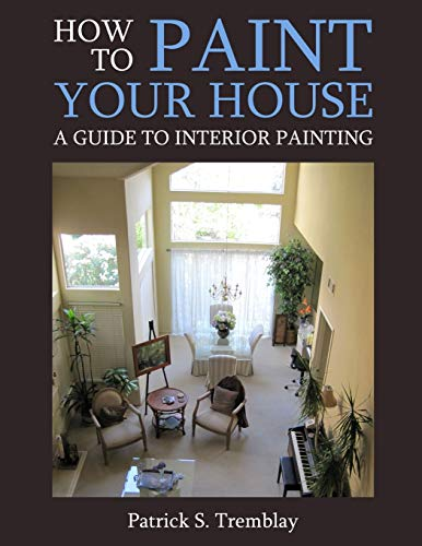 How to Paint Your House: A Guide To Interior Painting: Tremblay, Patrick S.