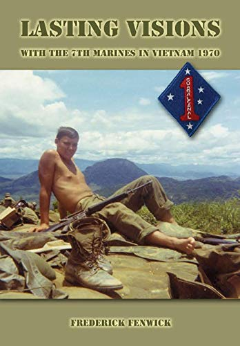 Lasting Visions: With the 7th Marines in Vietnam, 1970: Frederick Fenwick