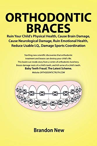 9780557557417: Orthodontic Braces Ruin Your Child's Physical Health, Cause Brain Damage, Cause Neurological Damage, Ruin Emotional Health, Reduce Usable I.Q., Damage Sports Coordination